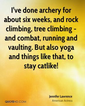 I've done archery for about six weeks, and rock climbing, tree climbing - and combat, running and vaulting. But also yoga and things like that, to stay catlike!