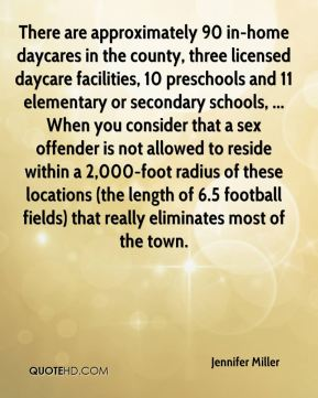 There are approximately 90 in-home daycares in the county, three licensed daycare facilities, 10 preschools and 11 elementary or secondary schools, ... When you consider that a sex offender is not allowed to reside within a 2,000-foot radius of these locations (the length of 6.5 football fields) that really eliminates most of the town.