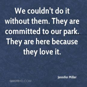 We couldn't do it without them. They are committed to our park. They are here because they love it.