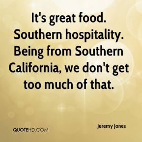 Jeremy Jones  - It's great food. Southern hospitality. Being from Southern California, we don't get too much of that.