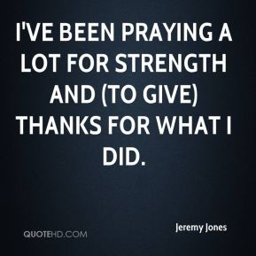 Jeremy Jones  - I've been praying a lot for strength and (to give) thanks for what I did.