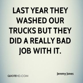 Jeremy Jones  - Last year they washed our trucks but they did a really bad job with it.