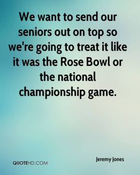 Jeremy Jones  - We want to send our seniors out on top so we're going to treat it like it was the Rose Bowl or the national championship game.