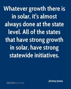 Jeremy Jones  - Whatever growth there is in solar, it's almost always done at the state level. All of the states that have strong growth in solar, have strong statewide initiatives.