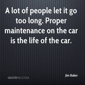 A lot of people let it go too long. Proper maintenance on the car is the life of the car.