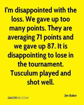 Jim Baker  - I'm disappointed with the loss. We gave up too many points. They are averaging 71 points and we gave up 87. It is disappointing to lose in the tournament. Tusculum played and shot well.