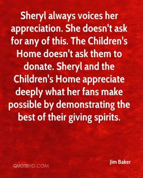 Sheryl always voices her appreciation. She doesn't ask for any of this. The Children's Home doesn't ask them to donate. Sheryl and the Children's Home appreciate deeply what her fans make possible by demonstrating the best of their giving spirits.