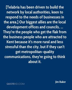 Jim Baker  - [Telabria has been driven to build the network by local authorities, keen to respond to the needs of businesses in the area.] Our biggest allies are the local development offices and councils, ... They're the people who get the flak from the business people who are attracted to Kent because it's more rural and less stressful than the city, but if they can't get metropolitan-quality communications, they're going to think about it.