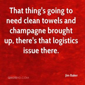 Jim Baker  - That thing's going to need clean towels and champagne brought up, there's that logistics issue there.