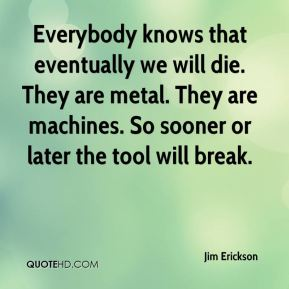 Everybody knows that eventually we will die. They are metal. They are machines. So sooner or later the tool will break.