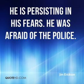 He is persisting in his fears. He was afraid of the police.
