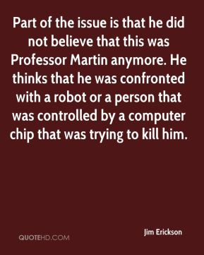 Part of the issue is that he did not believe that this was Professor Martin anymore. He thinks that he was confronted with a robot or a person that was controlled by a computer chip that was trying to kill him.
