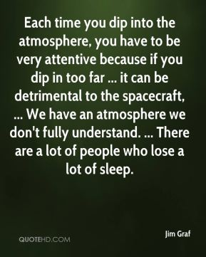 Jim Graf  - Each time you dip into the atmosphere, you have to be very attentive because if you dip in too far ... it can be detrimental to the spacecraft, ... We have an atmosphere we don't fully understand. ... There are a lot of people who lose a lot of sleep.