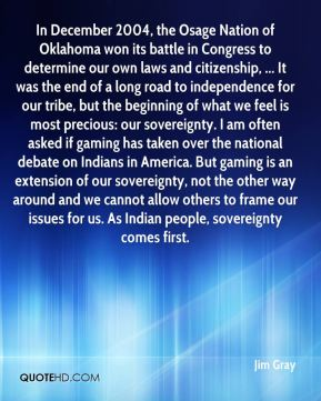 Jim Gray  - In December 2004, the Osage Nation of Oklahoma won its battle in Congress to determine our own laws and citizenship, ... It was the end of a long road to independence for our tribe, but the beginning of what we feel is most precious: our sovereignty. I am often asked if gaming has taken over the national debate on Indians in America. But gaming is an extension of our sovereignty, not the other way around and we cannot allow others to frame our issues for us. As Indian people, sovereignty comes first.