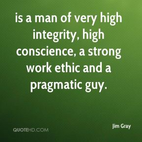 Jim Gray  - is a man of very high integrity, high conscience, a strong work ethic and a pragmatic guy.