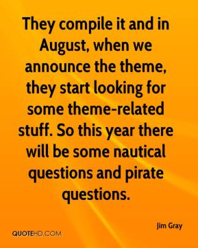 Jim Gray  - They compile it and in August, when we announce the theme, they start looking for some theme-related stuff. So this year there will be some nautical questions and pirate questions.