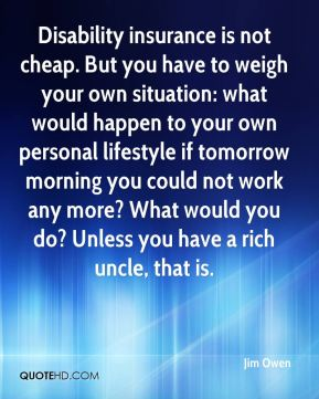 Jim Owen  - Disability insurance is not cheap. But you have to weigh your own situation: what would happen to your own personal lifestyle if tomorrow morning you could not work any more? What would you do? Unless you have a rich uncle, that is.