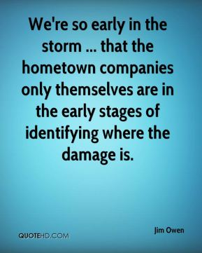 We're so early in the storm ... that the hometown companies only themselves are in the early stages of identifying where the damage is.