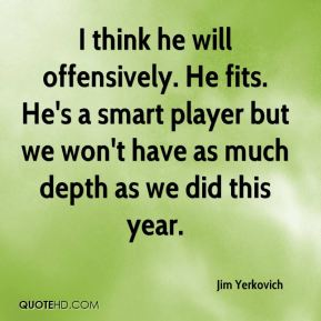 Jim Yerkovich  - I think he will offensively. He fits. He's a smart player but we won't have as much depth as we did this year.