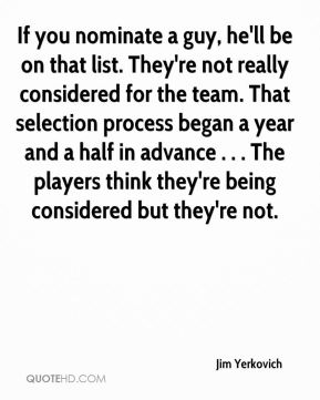 Jim Yerkovich  - If you nominate a guy, he'll be on that list. They're not really considered for the team. That selection process began a year and a half in advance . . . The players think they're being considered but they're not.