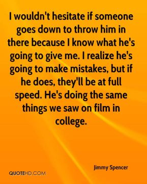 Jimmy Spencer  - I wouldn't hesitate if someone goes down to throw him in there because I know what he's going to give me. I realize he's going to make mistakes, but if he does, they'll be at full speed. He's doing the same things we saw on film in college.