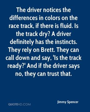 Jimmy Spencer  - The driver notices the differences in colors on the race track, if there is fluid. Is the track dry? A driver definitely has the instincts. They rely on Brett. They can call down and say, 'Is the track ready?' And if the driver says no, they can trust that.