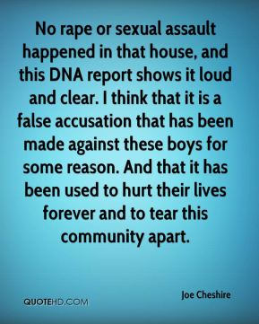 No rape or sexual assault happened in that house, and this DNA report shows it loud and clear. I think that it is a false accusation that has been made against these boys for some reason. And that it has been used to hurt their lives forever and to tear this community apart.
