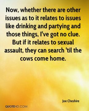 Joe Cheshire  - Now, whether there are other issues as to it relates to issues like drinking and partying and those things, I've got no clue. But if it relates to sexual assault, they can search 'til the cows come home.