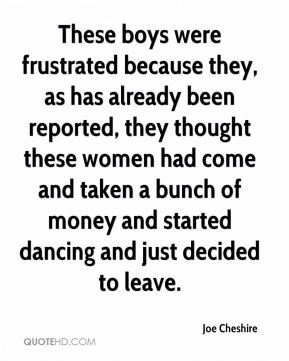 These boys were frustrated because they, as has already been reported, they thought these women had come and taken a bunch of money and started dancing and just decided to leave.