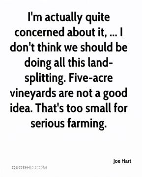 Joe Hart  - I'm actually quite concerned about it, ... I don't think we should be doing all this land-splitting. Five-acre vineyards are not a good idea. That's too small for serious farming.