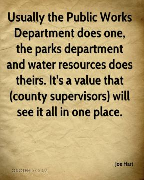 Joe Hart  - Usually the Public Works Department does one, the parks department and water resources does theirs. It's a value that (county supervisors) will see it all in one place.