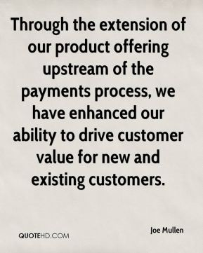 Joe Mullen  - Through the extension of our product offering upstream of the payments process, we have enhanced our ability to drive customer value for new and existing customers.