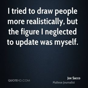 Joe Sacco - I tried to draw people more realistically, but the figure I neglected to update was myself.