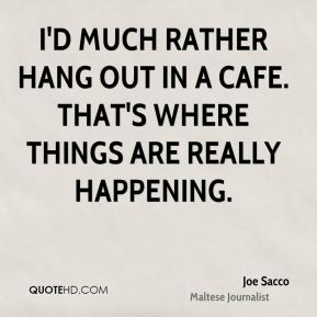 I'd much rather hang out in a cafe. That's where things are really happening.