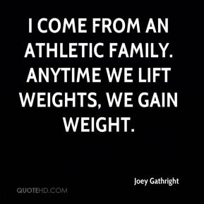 Joey Gathright  - I come from an athletic family. Anytime we lift weights, we gain weight.