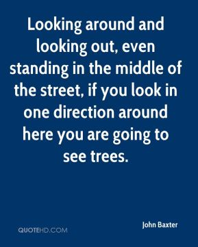 John Baxter  - Looking around and looking out, even standing in the middle of the street, if you look in one direction around here you are going to see trees.
