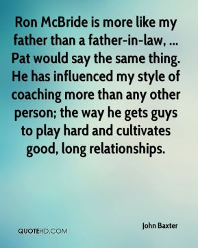 John Baxter  - Ron McBride is more like my father than a father-in-law, ... Pat would say the same thing. He has influenced my style of coaching more than any other person; the way he gets guys to play hard and cultivates good, long relationships.