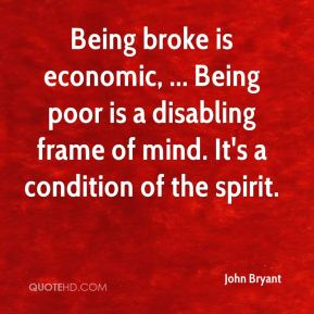 Being broke is economic, ... Being poor is a disabling frame of mind. It's a condition of the spirit.