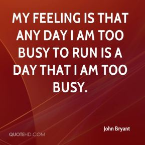John Bryant  - My feeling is that any day I am too busy to run is a day that I am too busy.