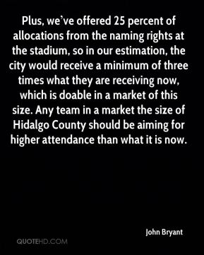 Plus, we've offered 25 percent of allocations from the naming rights at the stadium, so in our estimation, the city would receive a minimum of three times what they are receiving now, which is doable in a market of this size. Any team in a market the size of Hidalgo County should be aiming for higher attendance than what it is now.