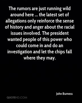John Burness  - The rumors are just running wild around here ... the latest set of allegations only reinforce the sense of history and anger about the racial issues involved. The president wanted people of this power who could come in and do an investigation and let the chips fall where they may.