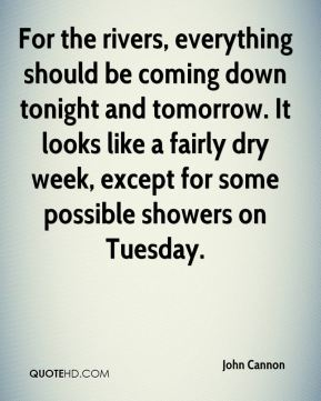 John Cannon  - For the rivers, everything should be coming down tonight and tomorrow. It looks like a fairly dry week, except for some possible showers on Tuesday.