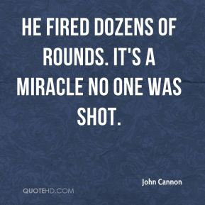John Cannon  - He fired dozens of rounds. It's a miracle no one was shot.