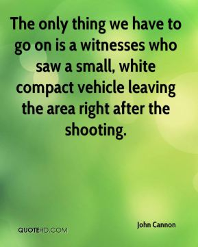 John Cannon  - The only thing we have to go on is a witnesses who saw a small, white compact vehicle leaving the area right after the shooting.