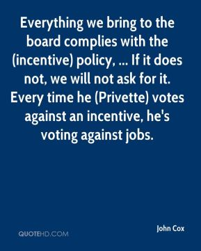 John Cox  - Everything we bring to the board complies with the (incentive) policy, ... If it does not, we will not ask for it. Every time he (Privette) votes against an incentive, he's voting against jobs.