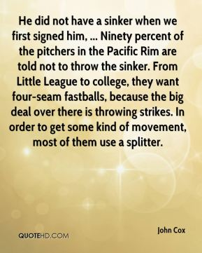 He did not have a sinker when we first signed him, ... Ninety percent of the pitchers in the Pacific Rim are told not to throw the sinker. From Little League to college, they want four-seam fastballs, because the big deal over there is throwing strikes. In order to get some kind of movement, most of them use a splitter.