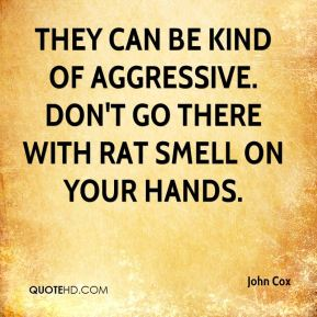 They can be kind of aggressive. Don't go there with rat smell on your hands.