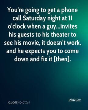 You're going to get a phone call Saturday night at 11 o'clock when a guy...invites his guests to his theater to see his movie, it doesn't work, and he expects you to come down and fix it [then].