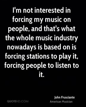 John Frusciante - I'm not interested in forcing my music on people, and that's what the whole music industry nowadays is based on is forcing stations to play it, forcing people to listen to it.