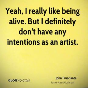 John Frusciante - Yeah, I really like being alive. But I definitely don't have any intentions as an artist.